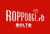 """Roppongi.rb #10 """"夜のLT会"""""""