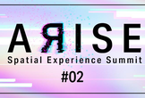 ARISE: Spatial Experience Summit #2