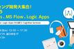 ノンコーディング開発大集合!一気に学ぼうPowerApps、MS Flow、Logic Apps