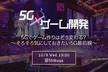 5G×ゲーム開発:5Gでゲーム作りはどう変わる?~そろそろ気にしておきたい5G最前線~