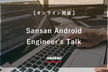 ※増枠※Sansan Android Engineer's Talk【オンライン開催】