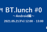 BT.lunch #0 ~Android編~