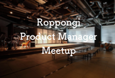 Roppongi Product Manager Meetup #3
