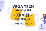 VEGA Tech Meetup #4 『XRの話』