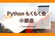 Pythonもくもく会@銀座 #5(入退場自由)
