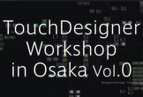 TouchDesigner Workshop in Osaka Vol.0
