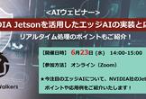 【6/23開催】NVIDIA Jetsonを活用したエッジAIの実装と応用例