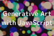 【JavaScript初心者向け】Generative Art With JavaScript