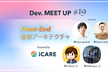 【iCARE Dev Meetup #19】Front-End 最新アーキテクチャ