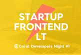 スタートアップ×フロントエンド LT大会(Coral Developers Night #1)