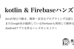 Kotlin&Firebaseハンズオン【チャット機能のAndroidアプリを作ろう】