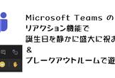 Microsoft Teams のリアクション機能で誕生日を静かに盛大に祝おう&ブレークアウトルーム