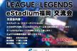 League of Legends eスタジアム福岡 交流会