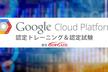 Google Cloud Platform認定トレーニング&認定試験・無料説明会