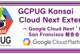 【大阪】GCPUG Kansai 〜 Cloud Next Extended ~