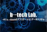 b→tech Lab. #2 b→dashのアプリケーションアーキテクチャ